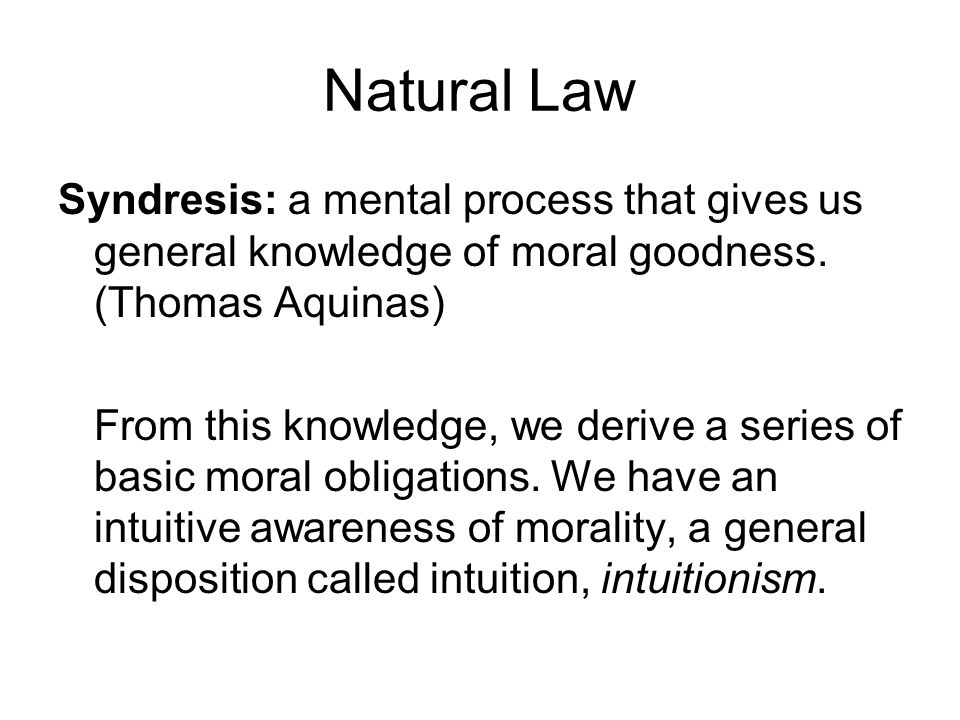 Natural Law Syndresis: a mental process that gives us general knowledge of moral goodness. (Thomas Aquinas)