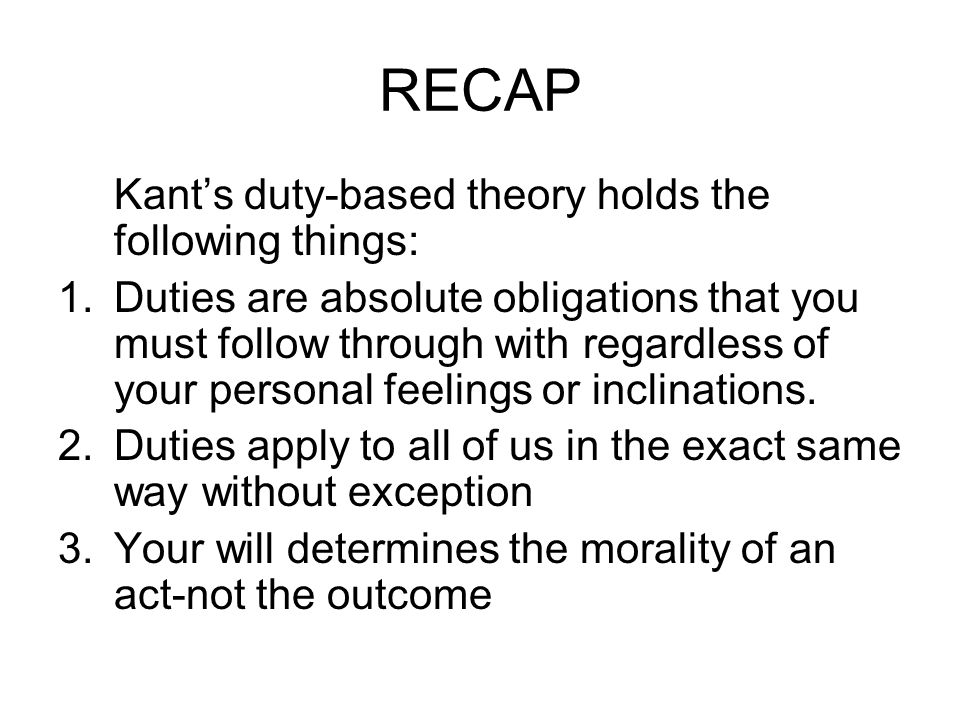 RECAP Kant's duty-based theory holds the following things: