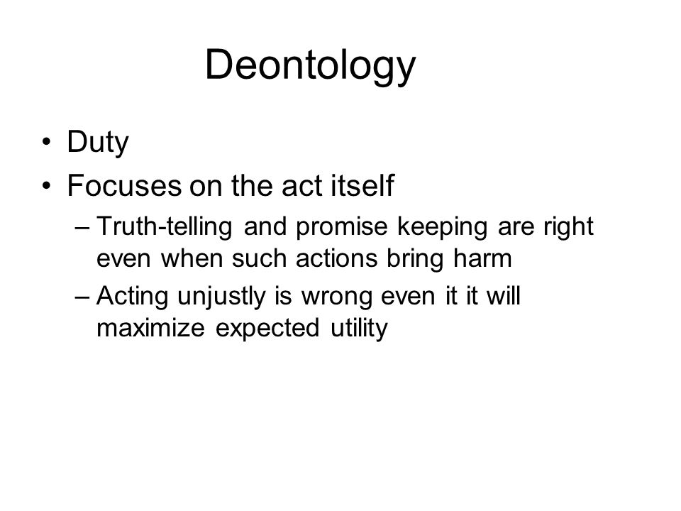 Deontology Duty Focuses on the act itself
