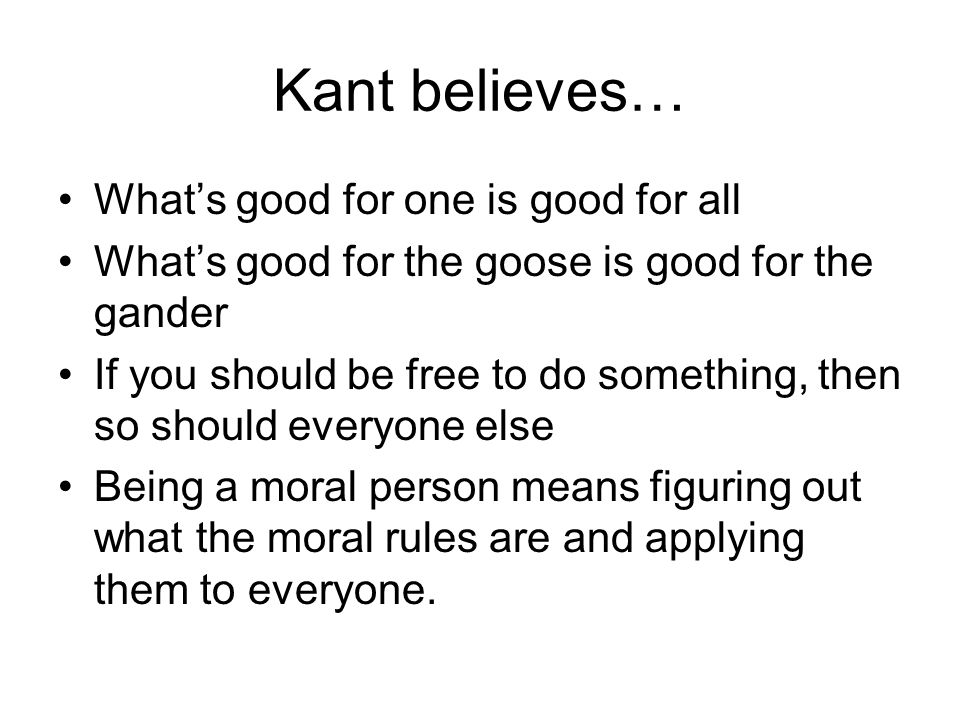 Kant believes… What's good for one is good for all