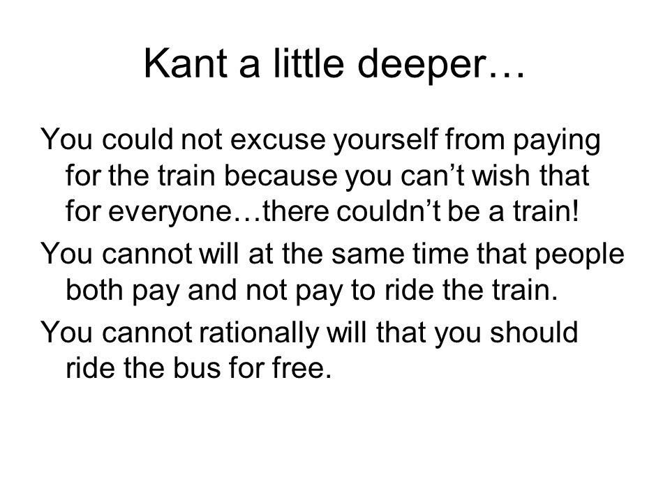 Kant a little deeper… You could not excuse yourself from paying for the train because you can't wish that for everyone…there couldn't be a train!