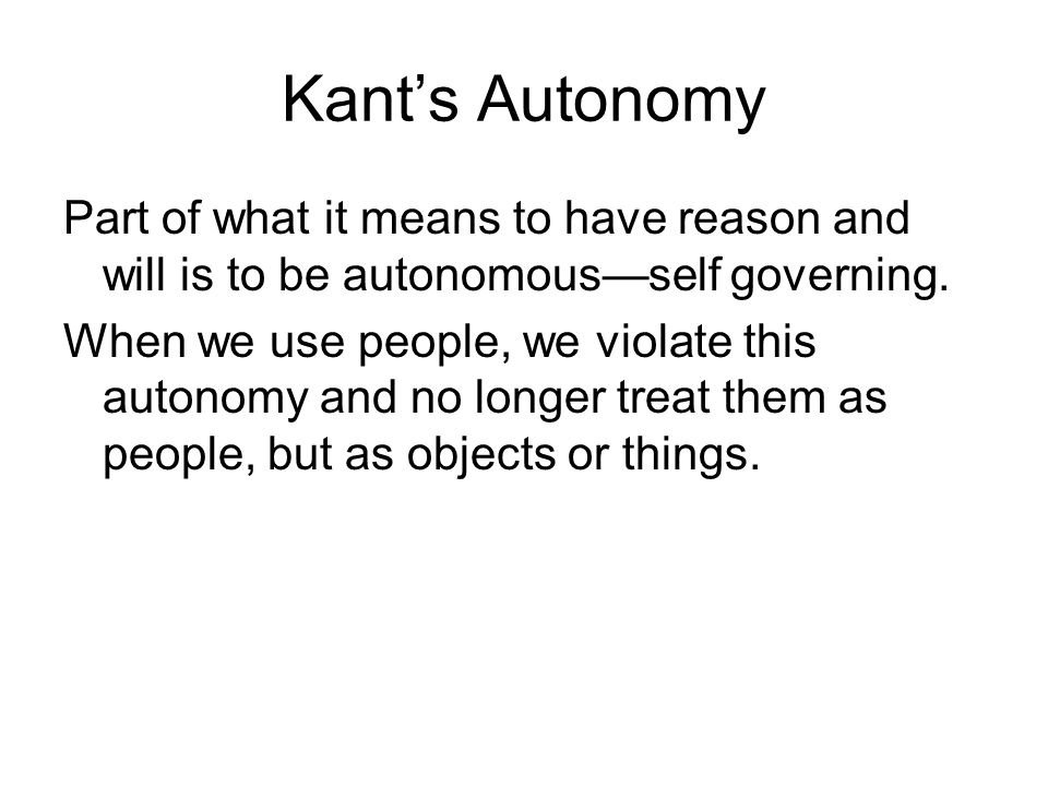 Kant's Autonomy Part of what it means to have reason and will is to be autonomous—self governing.