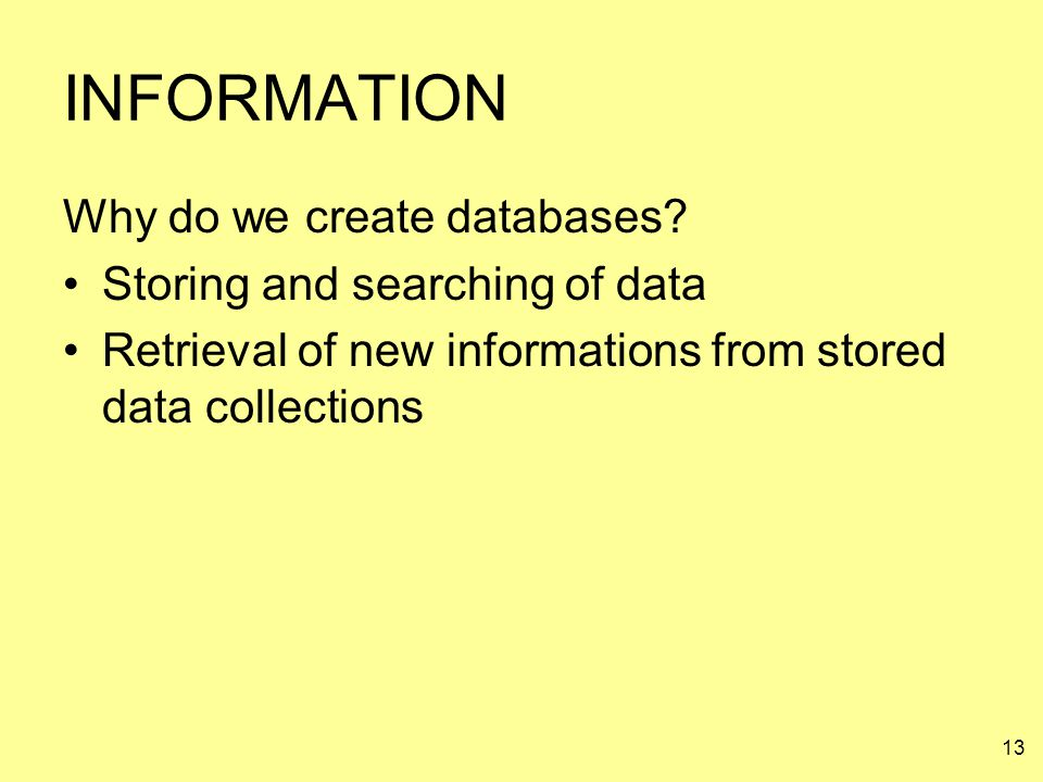 INFORMATION Why do we create databases Storing and searching of data