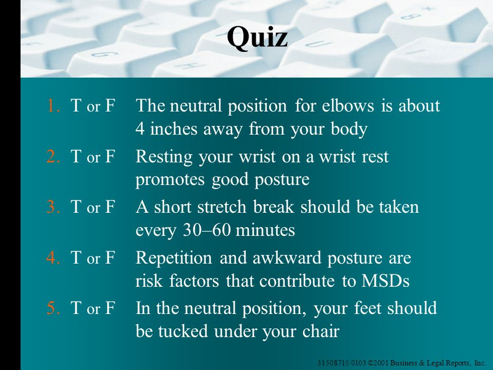 Quiz 1. T or F The neutral position for elbows is about 4 inches away from your body.