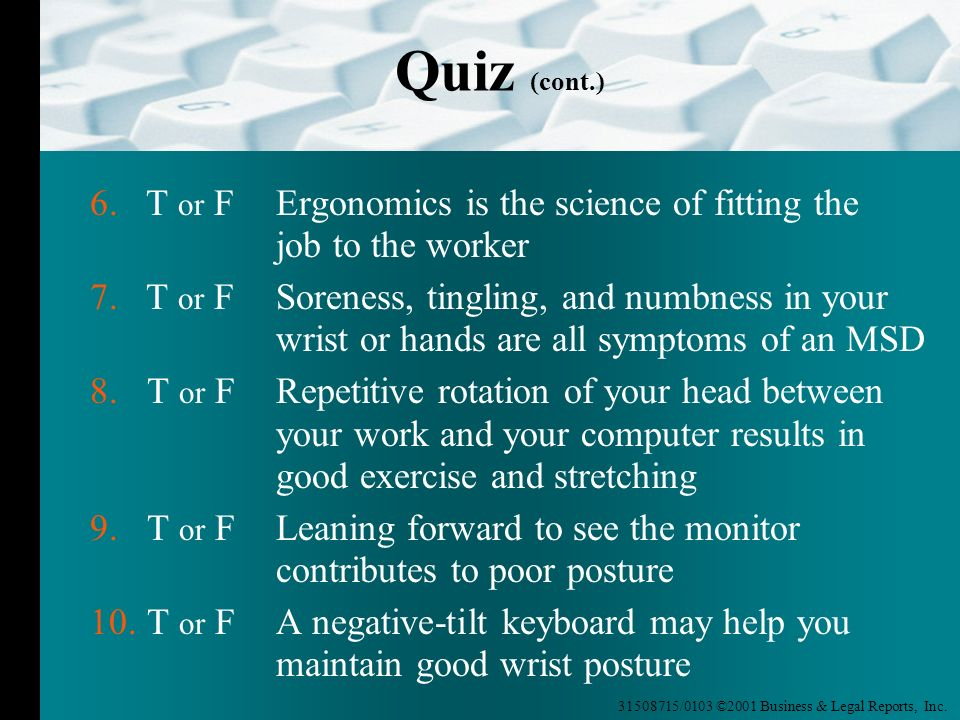 Quiz (cont.) 6. T or F Ergonomics is the science of fitting the job to the worker.