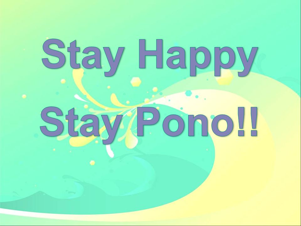 Stay Happy Stay Pono!!