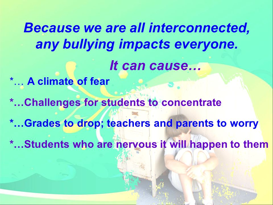 Because we are all interconnected, any bullying impacts everyone.
