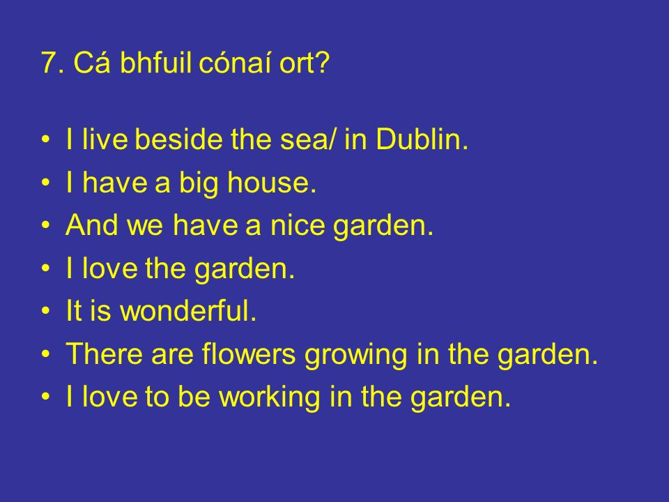 7. Cá bhfuil cónaí ort I live beside the sea/ in Dublin. I have a big house. And we have a nice garden.