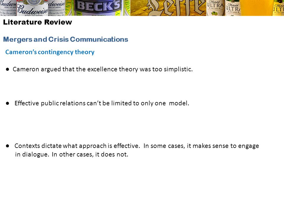 Literature ReviewMergers and Crisis Communications. Cameron's contingency theory. ● Cameron argued that the excellence theory was too simplistic.