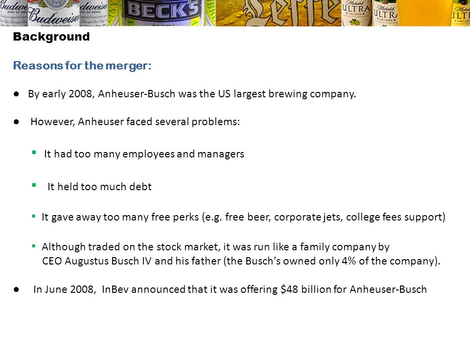 BackgroundReasons for the merger: ● By early 2008, Anheuser-Busch was the US largest brewing company.