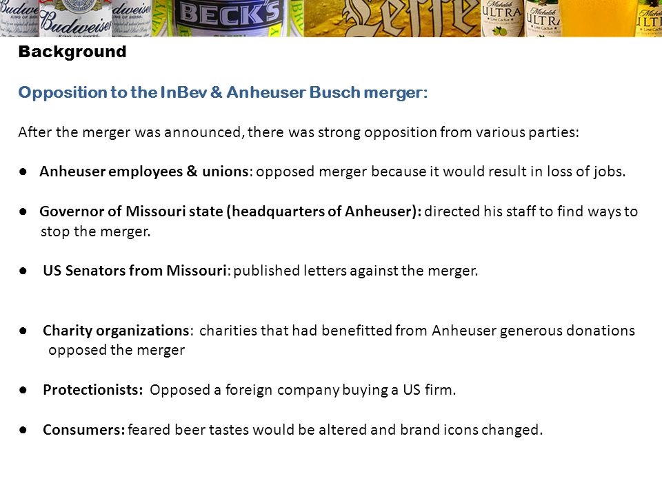 Background Opposition to the InBev & Anheuser Busch merger: After the merger was announced, there was strong opposition from various parties: