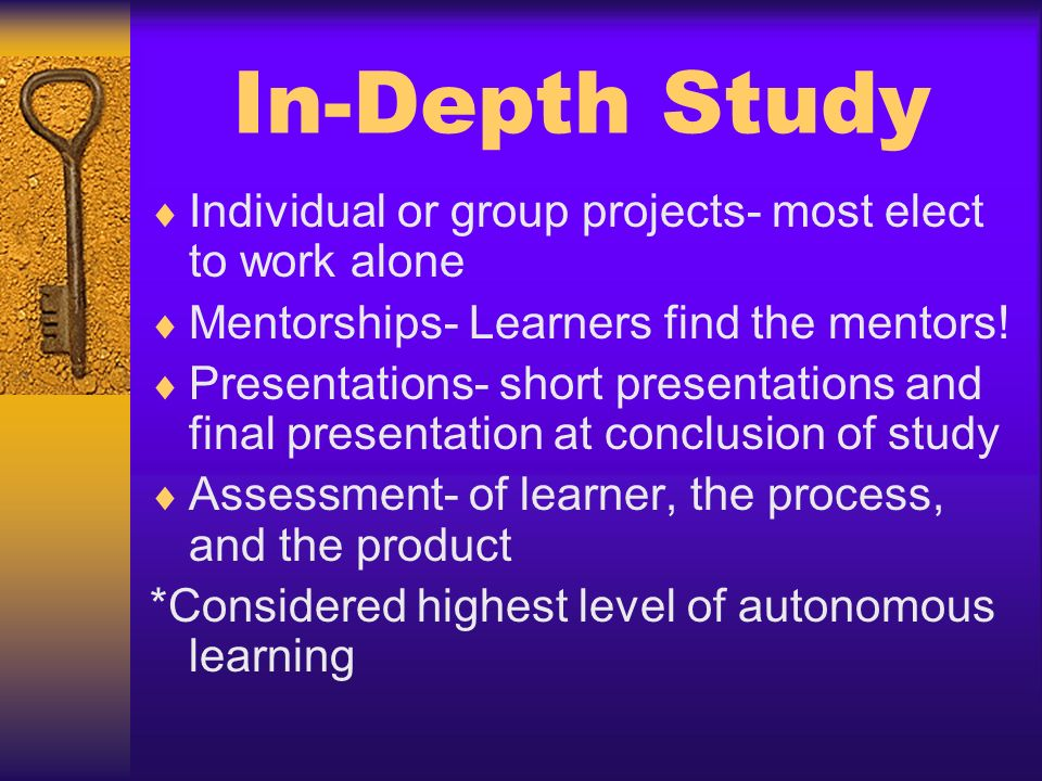 In-Depth Study Individual or group projects- most elect to work alone