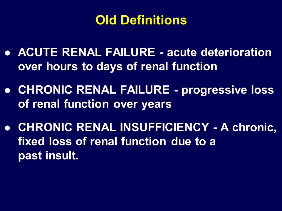 Old Definitions ACUTE RENAL FAILURE - acute deterioration over hours to days of renal function.