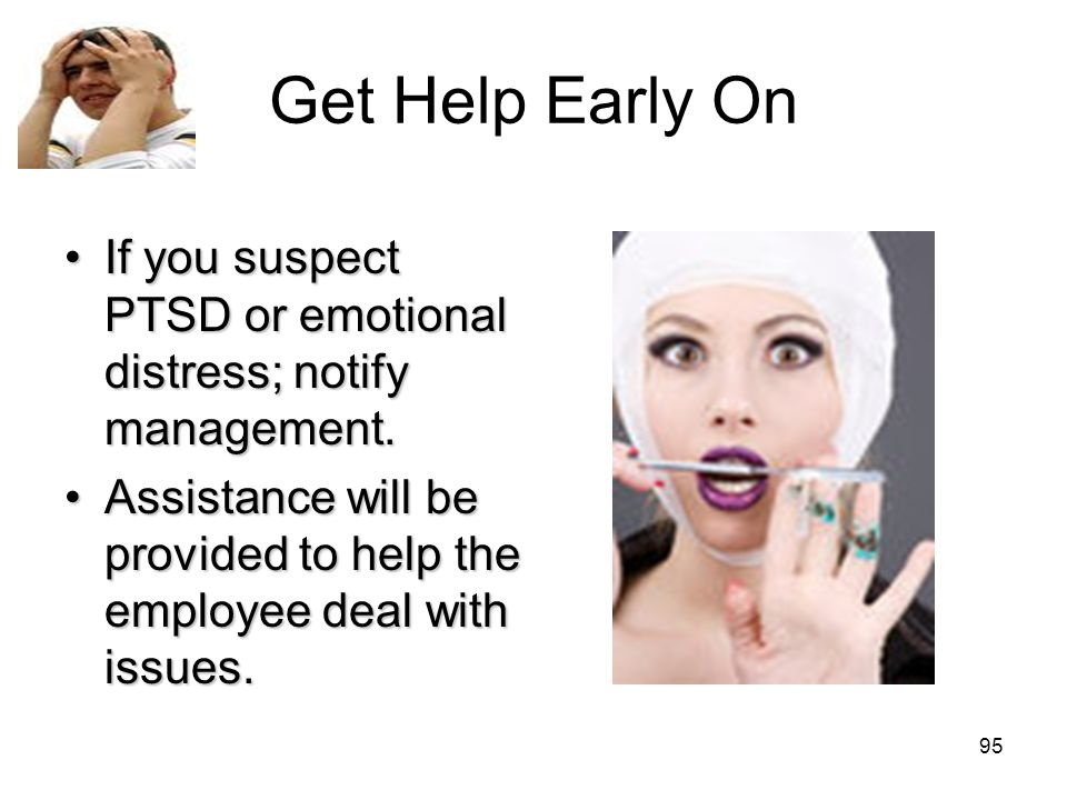 Get Help Early OnIf you suspect PTSD or emotional distress; notify management.