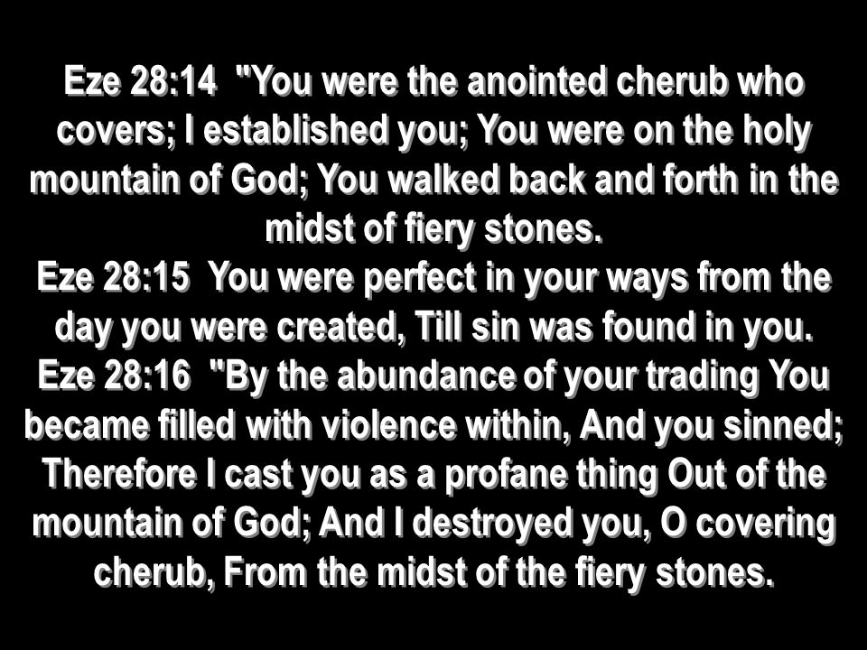 Eze 28:14 You were the anointed cherub who covers; I established you; You were on the holy mountain of God; You walked back and forth in the midst of fiery stones.