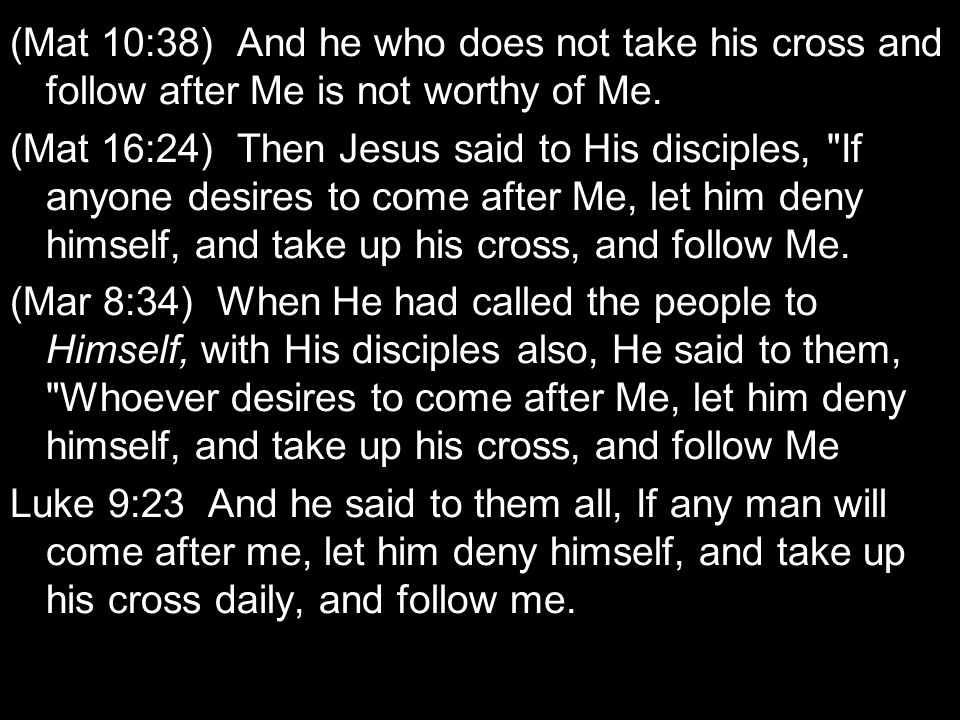 (Mat 10:38) And he who does not take his cross and follow after Me is not worthy of Me.
