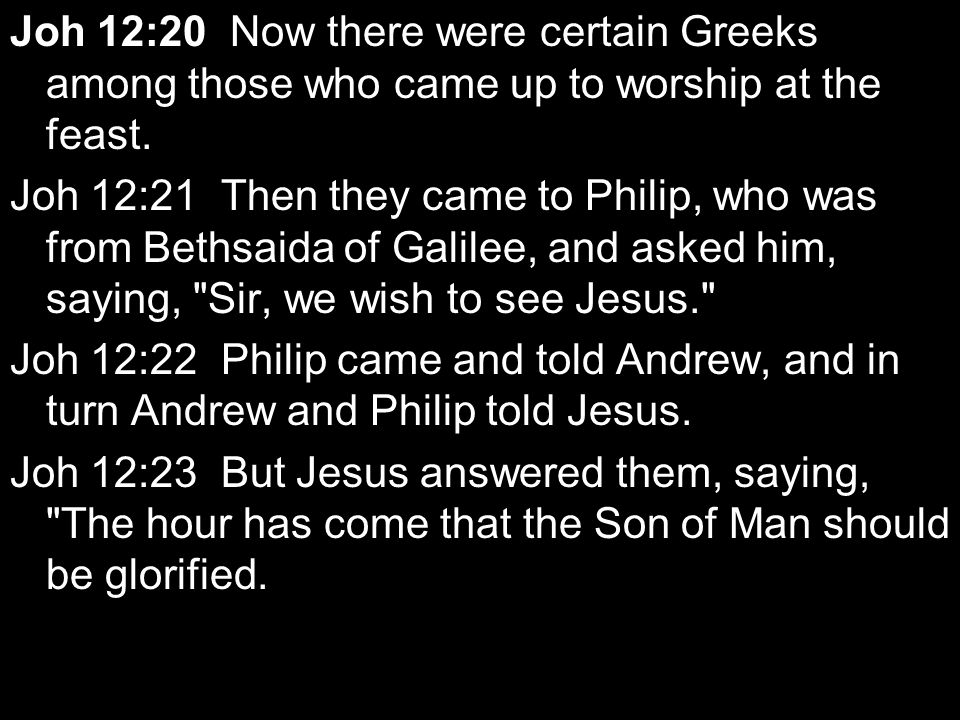 Joh 12:20 Now there were certain Greeks among those who came up to worship at the feast.