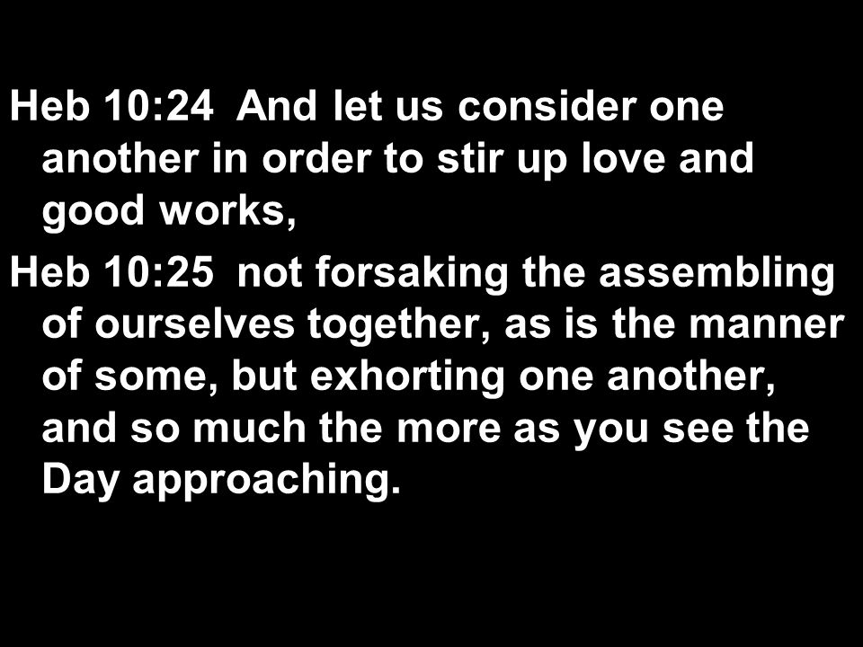 Heb 10:24 And let us consider one another in order to stir up love and good works,