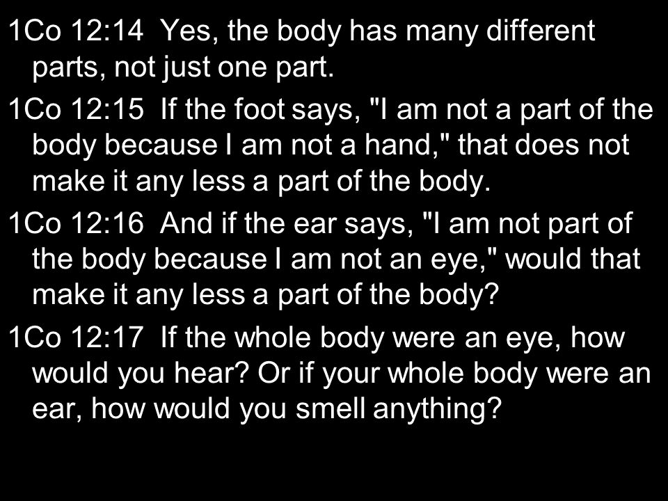 1Co 12:14 Yes, the body has many different parts, not just one part.