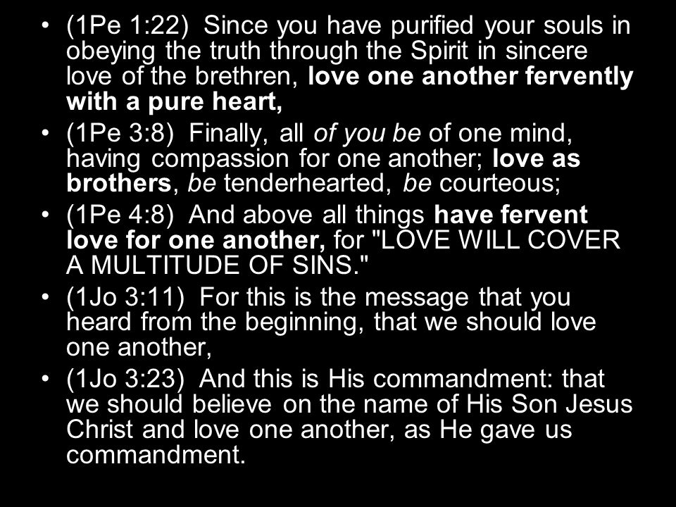 (1Pe 1:22) Since you have purified your souls in obeying the truth through the Spirit in sincere love of the brethren, love one another fervently with a pure heart,
