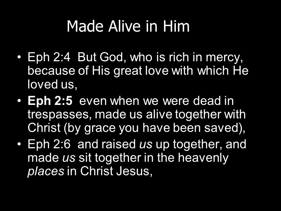 Made Alive in Him Eph 2:4 But God, who is rich in mercy, because of His great love with which He loved us,