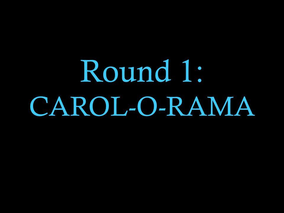 Round 1: CAROL-O-RAMA