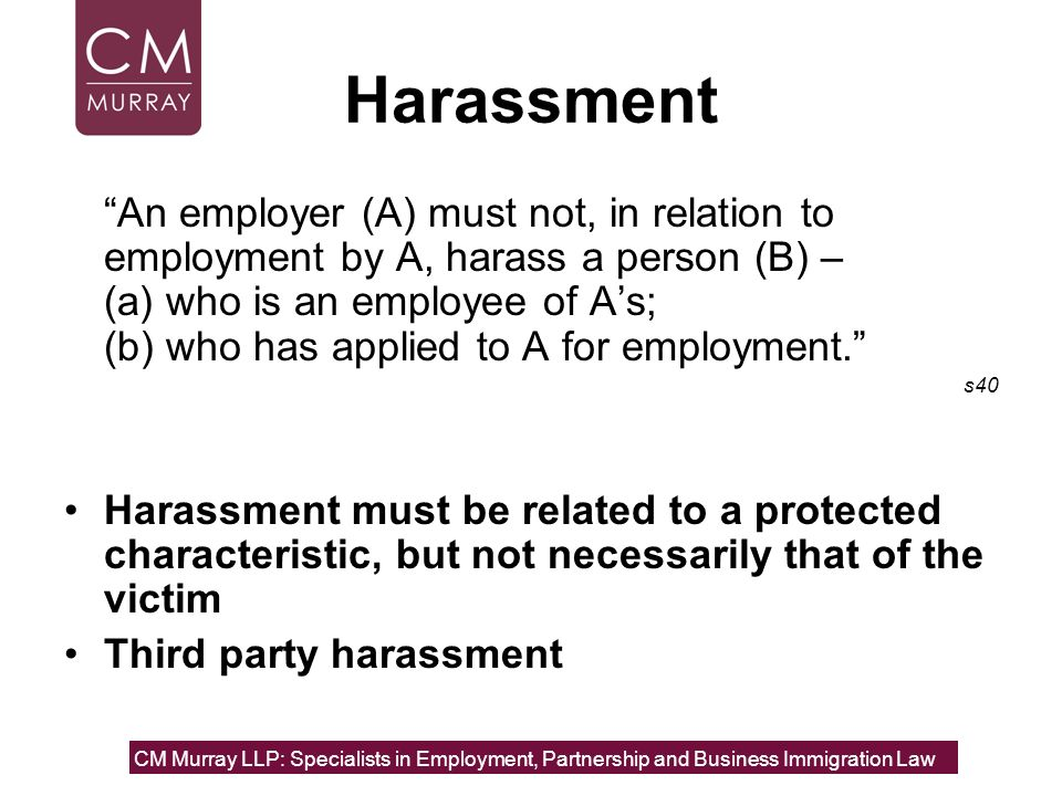 Harassment An employer (A) must not, in relation to employment by A, harass a person (B) – (a) who is an employee of A's;