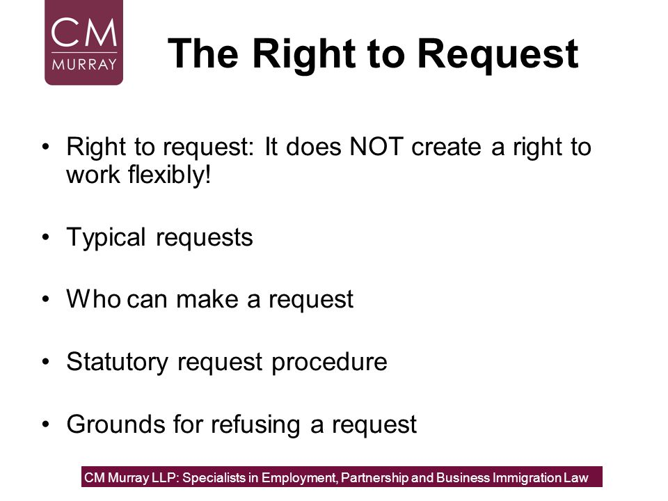 The Right to Request Right to request: It does NOT create a right to work flexibly! Typical requests.