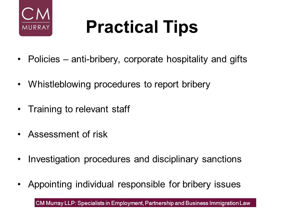 Practical TipsPolicies – anti-bribery, corporate hospitality and gifts. Whistleblowing procedures to report bribery.