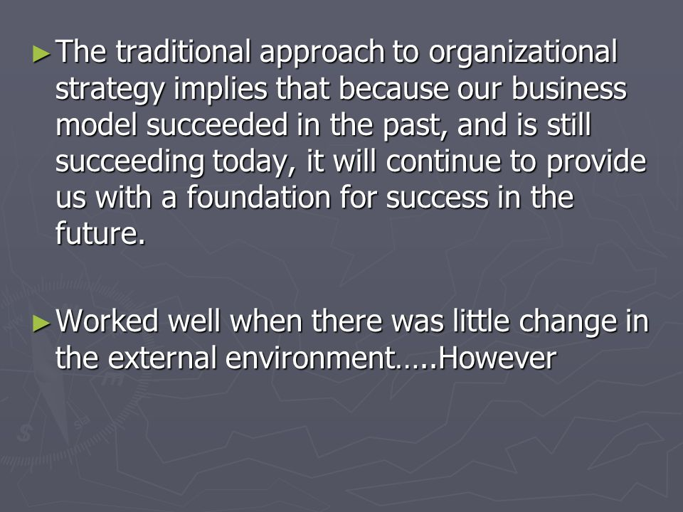 The traditional approach to organizational strategy implies that because our business model succeeded in the past, and is still succeeding today, it will continue to provide us with a foundation for success in the future.