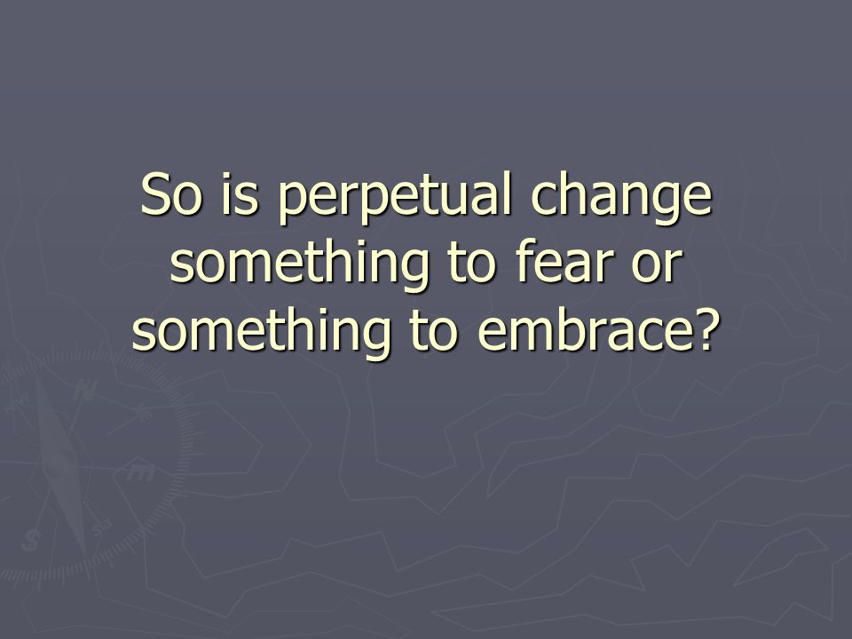 So is perpetual change something to fear or something to embrace