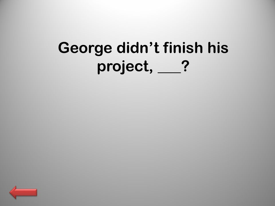 George didn't finish his project, ___