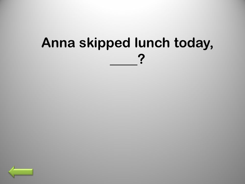 Anna skipped lunch today, ____