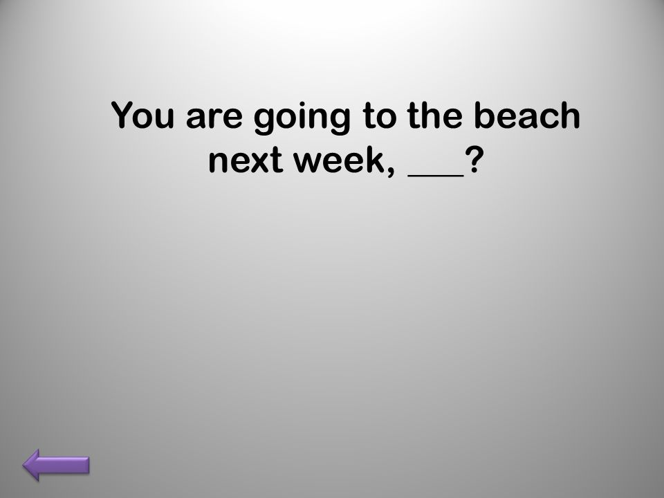 You are going to the beach next week, ___