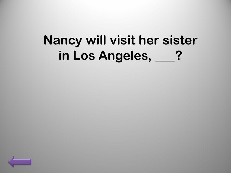 Nancy will visit her sister in Los Angeles, ___