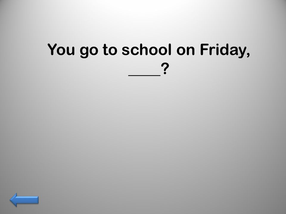 You go to school on Friday, ____