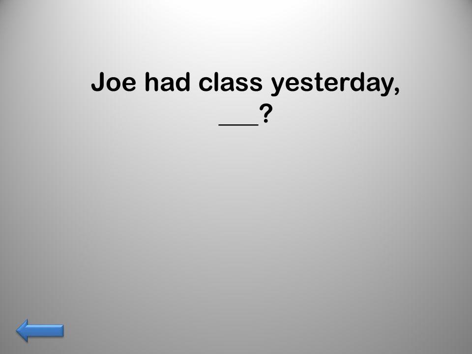 Joe had class yesterday, ___