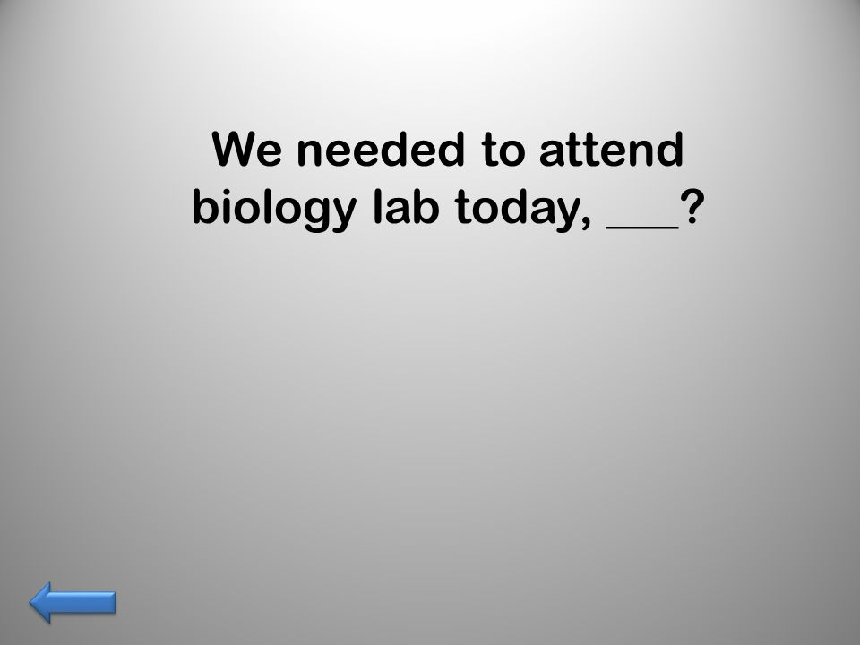 We needed to attend biology lab today, ___