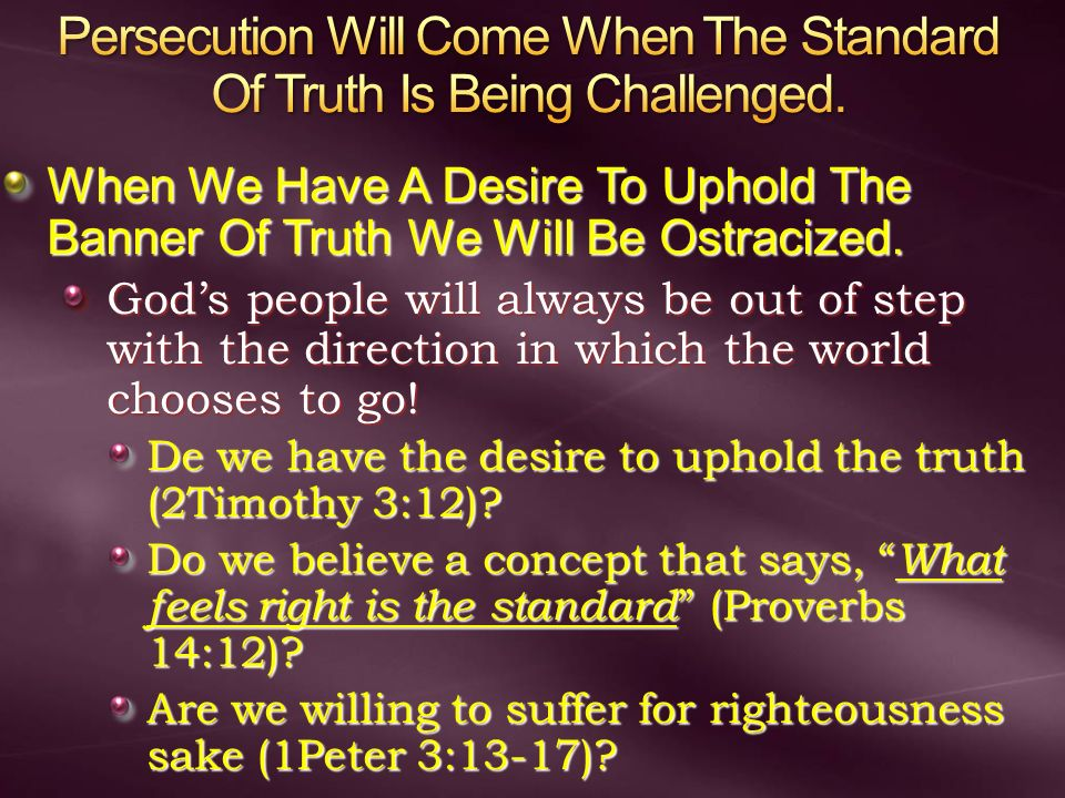 Persecution Will Come When The Standard Of Truth Is Being Challenged.