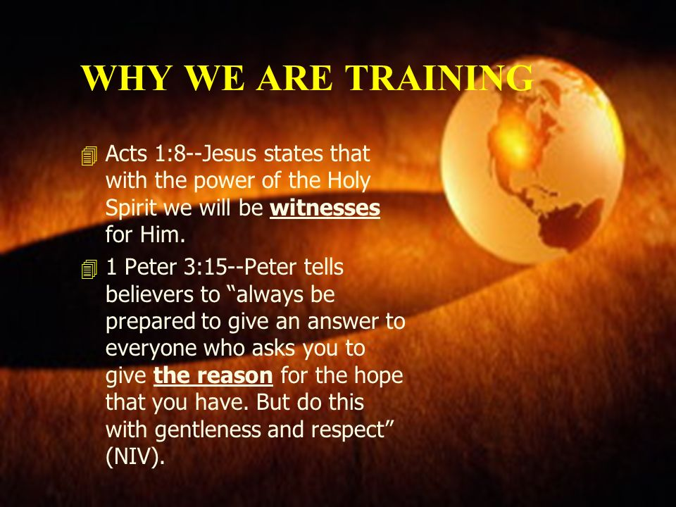 WHY WE ARE TRAINING Acts 1:8--Jesus states that with the power of the Holy Spirit we will be witnesses for Him.