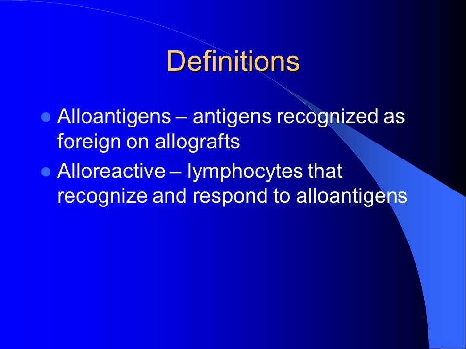 Definitions Alloantigens – antigens recognized as foreign on allografts.