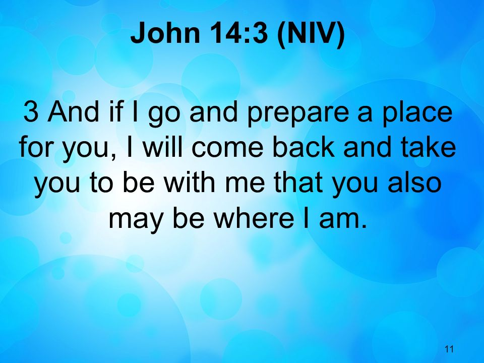 John 14:3 (NIV) 3 And if I go and prepare a place for you, I will come back and take you to be with me that you also may be where I am.