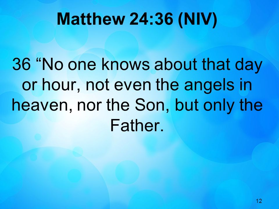 Matthew 24:36 (NIV) 36 No one knows about that day or hour, not even the angels in heaven, nor the Son, but only the Father.