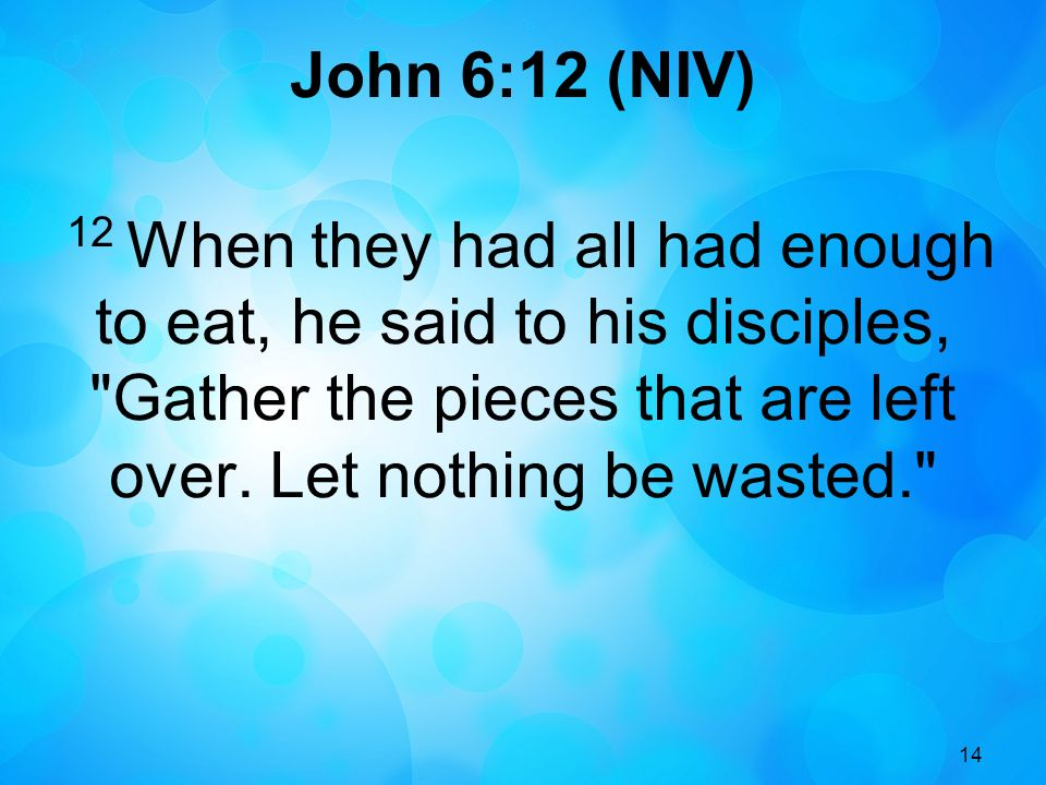 John 6:12 (NIV) 12 When they had all had enough to eat, he said to his disciples, Gather the pieces that are left over. Let nothing be wasted.