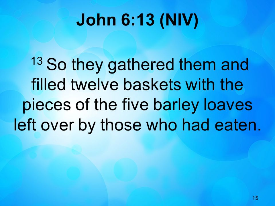 John 6:13 (NIV) 13 So they gathered them and filled twelve baskets with the pieces of the five barley loaves left over by those who had eaten.