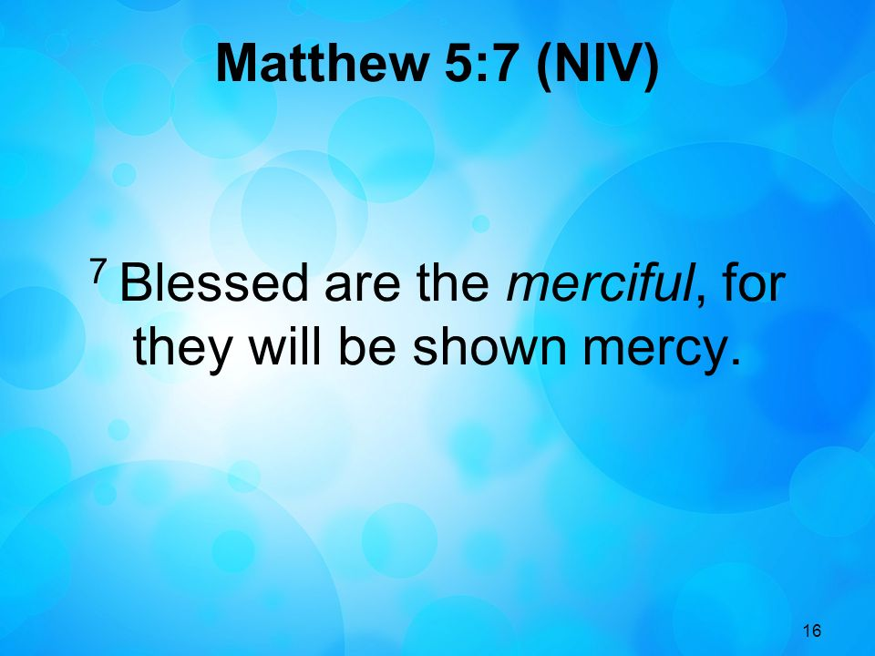 7 Blessed are the merciful, for they will be shown mercy.