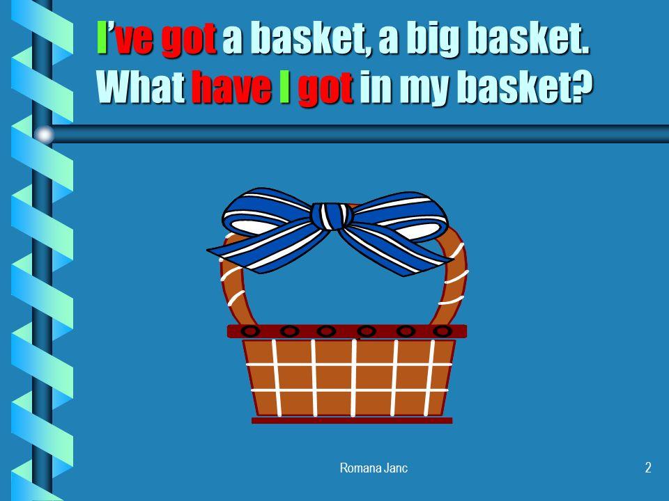 I've got a basket, a big basket. What have I got in my basket