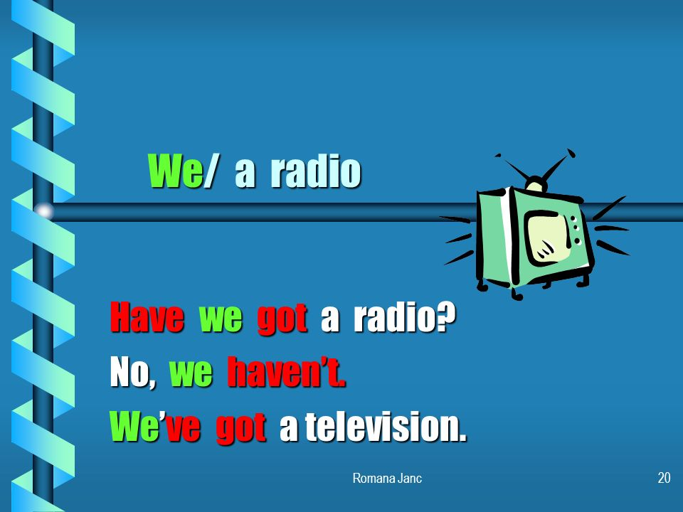 Have we got a radio No, we haven't. We've got a television.