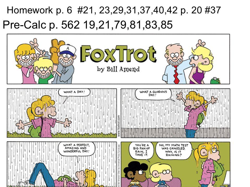 Homework p. 6 #21, 23,29,31,37,40,42 p. 20 #37 Pre-Calc p. 562 19,21,79,81,83,85