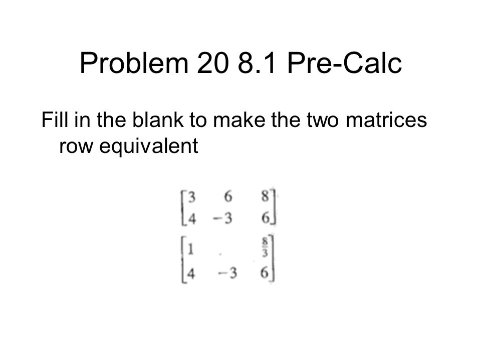 Problem 20 8.1 Pre-Calc Fill in the blank to make the two matrices row equivalent